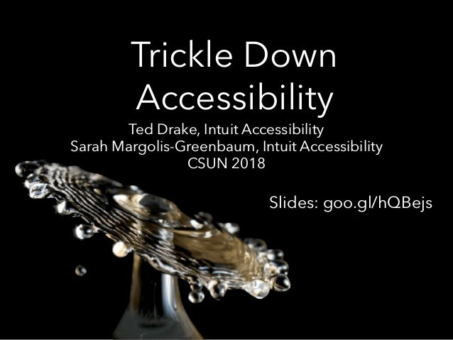 Trickle Down Accessibility Ted Drake, Intuit Accessibility Sarah Margolis-Greenbaum, Intuit Accessibility CSUN 2018 Slides...