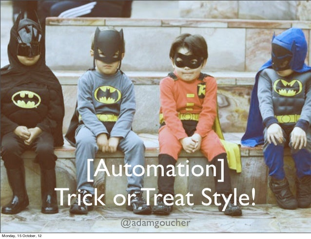 [Automation]                         Trick or Treat Style!                               @adamgoucherMonday, 15 October, 12