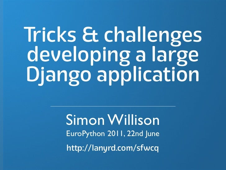 Tricks & challengesdeveloping a largeDjango application    Simon Willison    EuroPython 2011, 22nd June    http://lanyrd.c...