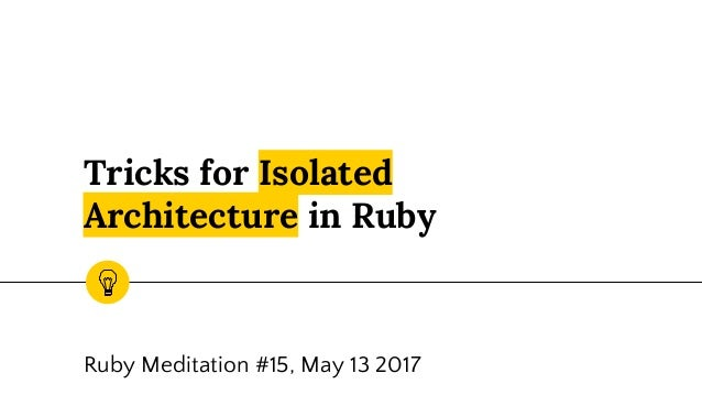 Tricks for Isolated Architecture in Ruby Ruby Meditation #15, May 13 2017