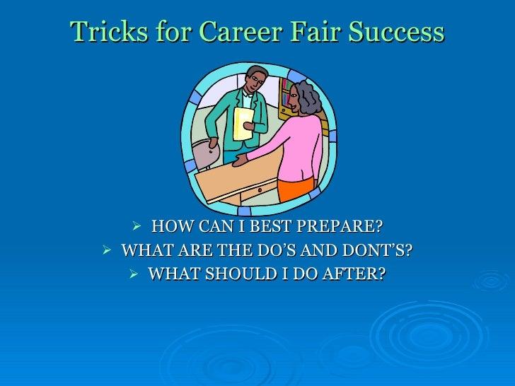 Tricks for Career Fair Success <ul><li>HOW CAN I BEST PREPARE? </li></ul><ul><li>WHAT ARE THE DO'S AND DONT'S? </li></ul><...