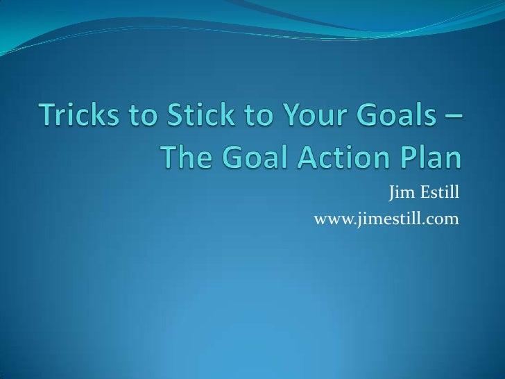 Tricks to Stick to Your Goals – The Goal Action Plan<br />Jim Estill<br />www.jimestill.com<br />