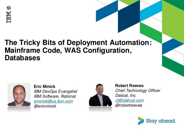 The Tricky Bits of Deployment Automation: Mainframe Code, WAS Configuration, Databases Eric Minick IBM DevOps Evangelist I...