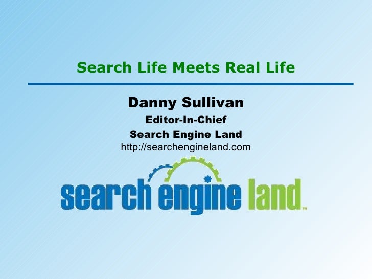 Search Life Meets Real Life Danny Sullivan Editor-In-Chief Search Engine Land http://searchengineland.com