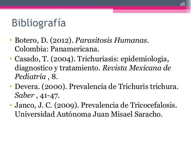 Bibliografía • Botero, D. (2012). Parasitosis Humanas. Colombia: Panamericana. • Casado, T. (2004). Trichuriasis: epidemio...
