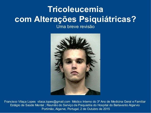 Tricoleucemia com Alterações Psiquiátricas? Uma breve revisão Francisco Vilaça Lopes vilaca.lopes@gmail.com Médico Interno...