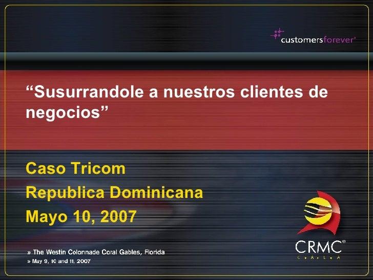 """"""" Susurrandole a nuestros clientes de negocios"""" Caso Tricom Republica Dominicana Mayo 10, 2007"""