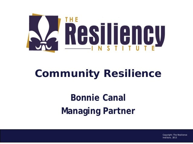 Community Resilience Bonnie Canal Managing Partner Copyright: The Resilience Institute, 2013