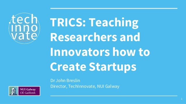 Dr John Breslin Director, TechInnovate, NUI Galway TRICS: Teaching Researchers and Innovators how to Create Startups 1