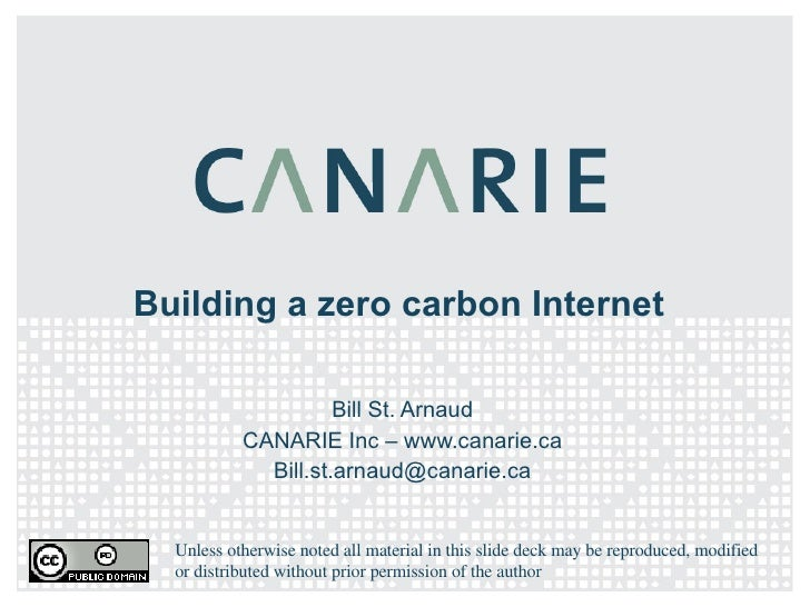 Building a zero carbon Internet Bill St. Arnaud CANARIE Inc – www.canarie.ca [email_address] Unless otherwise noted all ma...