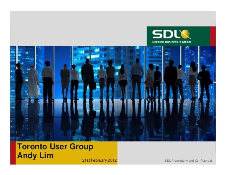 Toronto User GroupAndy Lim        21st February 2012   SDL Proprietary and Confidential