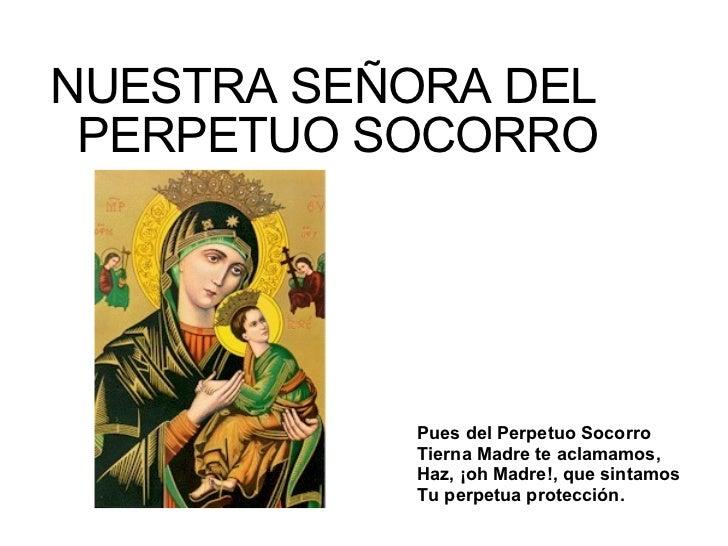 <ul><li>NUESTRA SEÑORA DEL PERPETUO SOCORRO </li></ul>Pues del Perpetuo Socorro  Tierna Madre te aclamamos, Haz, ¡oh Madre...