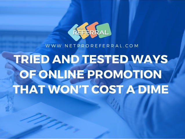 W W W . N E T P R O R E F E R R A L . C O M TRIED AND TESTED WAYS OF ONLINE PROMOTION THAT WON'T COST A DIME