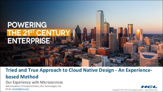 Copyright © 2017 HCL Technologies Limited | www.hcltech.com Tried and True Approach to Cloud Native Design - An Experience...