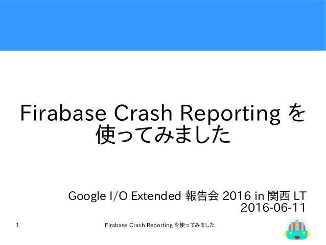Firabase Crash Reporting を使ってみました1 Firabase Crash Reporting を 使ってみました Google I/O Extended 報告会 2016 in 関西 LT 2016-06-11