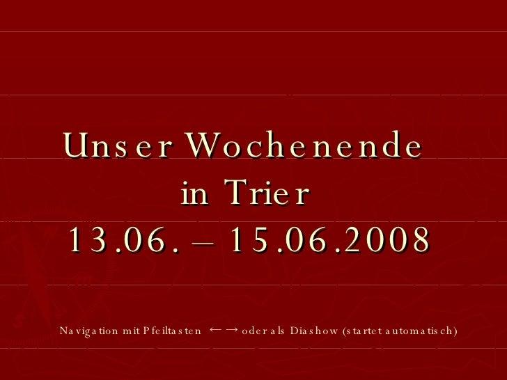 Unser Wochenende  in Trier  13.06. – 15.06.2008 Navigation mit Pfeiltasten  ← -> oder als Diashow   (startet automatisch)