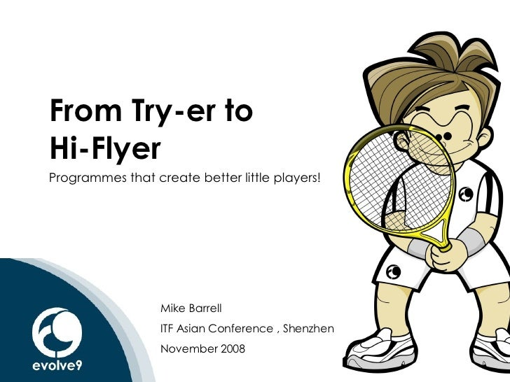 From Try-er to  Hi-Flyer Programmes that create better little players! Mike Barrell ITF Asian Conference , Shenzhen Novemb...