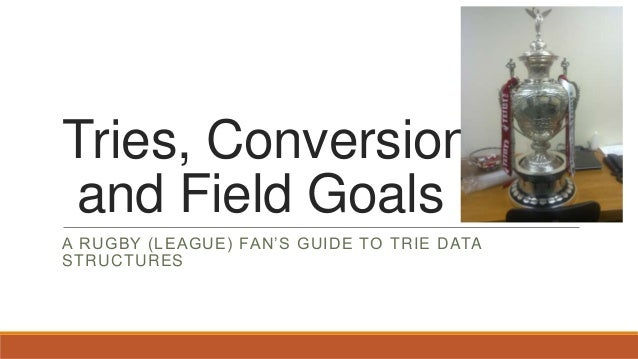 Tries, Conversions and Field Goals A RUGBY (LEAGUE) FAN'S GUIDE TO TRIE DATA STRUCTURES