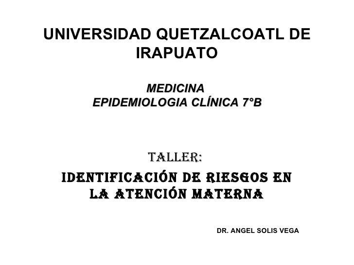 UNIVERSIDAD QUETZALCOATL DE IRAPUATO MEDICINA  EPIDEMIOLOGIA CLÍNICA 7°B TALLER:  IDENTIFICACIÓN DE RIESGOS EN LA ATENCIÓN...
