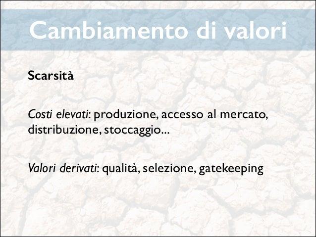 Cambiamento di valori Scarsità !  Costi elevati: produzione, accesso al mercato, distribuzione, stoccaggio...   !  Valori...