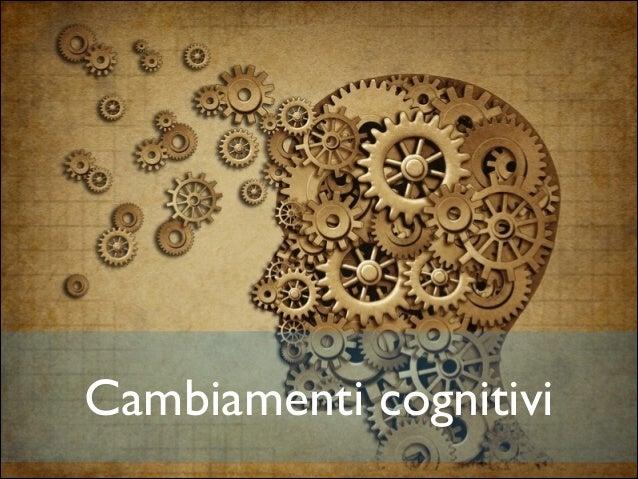 Cambiamenti cognitivi  Cambiamenti cognitivi