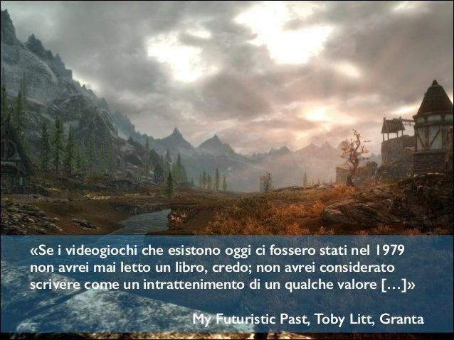 «Se i videogiochi che esistono oggi ci fossero stati nel 1979 non avrei mai letto un libro, credo; non avrei considerato s...