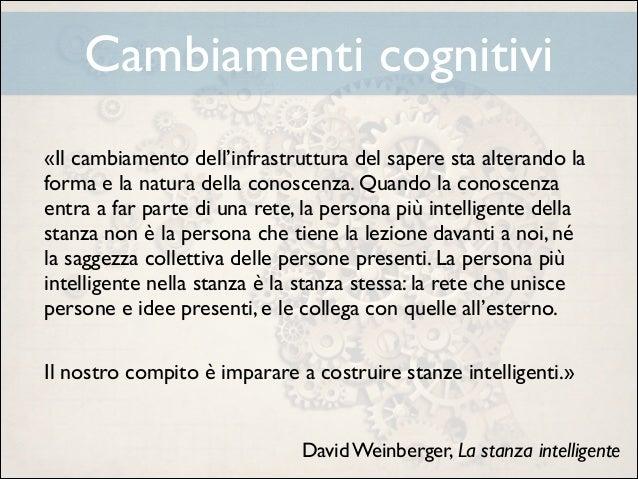 Cambiamenti cognitivi «Il cambiamento dell'infrastruttura del sapere sta alterando la forma e la natura della conoscenza. ...