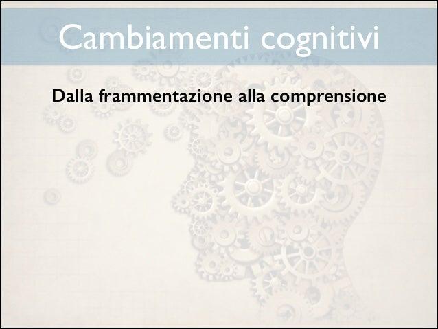 Cambiamenti cognitivi Dalla frammentazione alla comprensione ! ! ! ! !