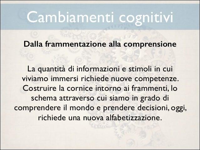 Cambiamenti cognitivi Dalla frammentazione alla comprensione !  La quantità di informazioni e stimoli in cui viviamo immer...