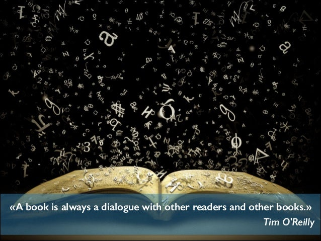«A book is always a dialogue with other readers and other books.» Tim O'Reilly