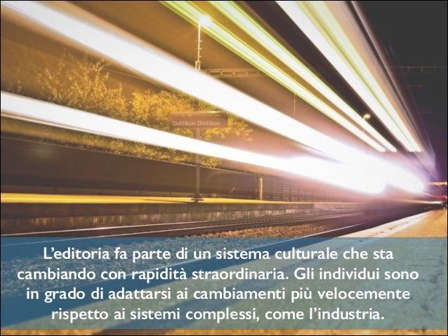 L'editoria fa parte di un sistema culturale che sta cambiando con rapidità straordinaria. Gli individui sono in grado di a...