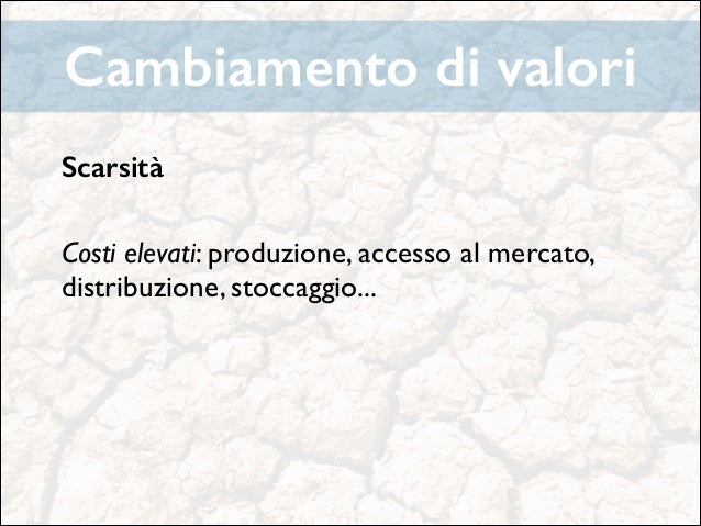 Cambiamento di valori Scarsità !  Costi elevati: produzione, accesso al mercato, distribuzione, stoccaggio...   ! ! !