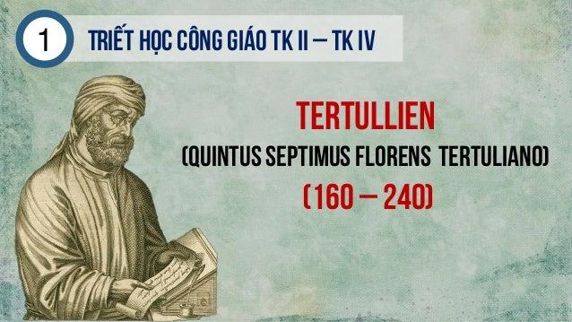 Triếthọc công giáo tk ii – tk iv1 Tertullien (Quintus Septimus Florens Tertuliano) (160 – 240)