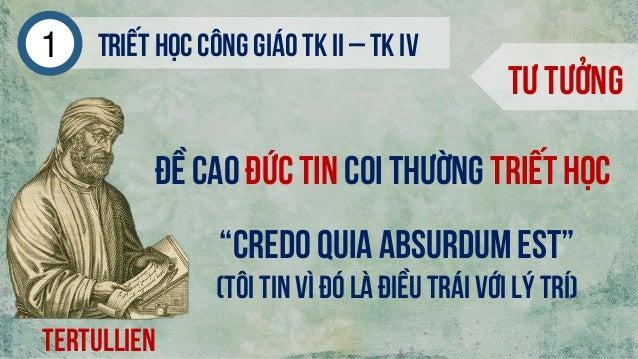 """Triếthọc công giáo tk ii – tk iv1 Tư tưởng Tertullien Đề caođức tin coi thường triết học """"Credo quia absurdumest"""" (Tôi tin..."""