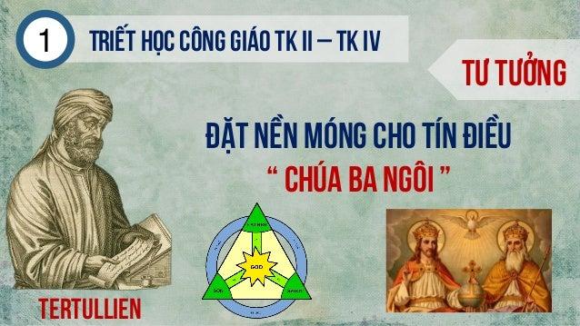 """Triếthọc công giáo tk ii – tk iv1 Tư tưởng Tertullien Đặt nền móng cho tín điều """" Chúa ba ngôi """""""