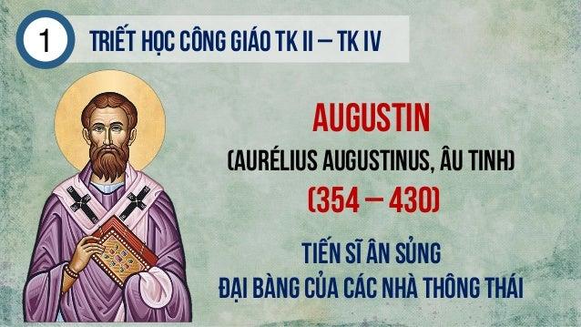 Triếthọc công giáo tk ii – tk iv1 Augustin (AuréliusAugustinus, Âu Tinh) (354 – 430) Tiến sĩ ân sủng Đại bàng của các nhà ...
