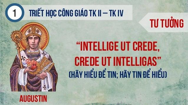 """Triếthọc công giáo tk ii – tk iv1 Tư tưởng augustin """"Intellige ut crede, crede ut intelligas"""" (Hãy hiểu để Tin; hãy Tin để..."""