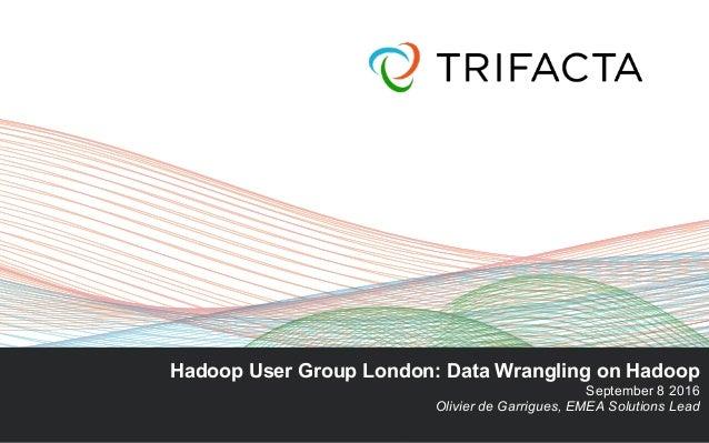 Hadoop User Group London: Data Wrangling on Hadoop September 8 2016 Olivier de Garrigues, EMEA Solutions Lead