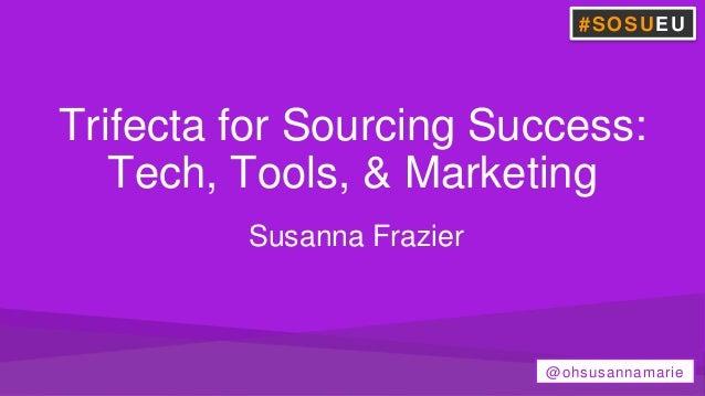 Trifecta for Sourcing Success: Tech, Tools, & Marketing Susanna Frazier #SOSUEU @ohsusannamarie