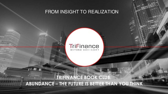 FROM INSIGHT TO REALIZATION TRIFINANCE BOOK CLUB: ABUNDANCE – THE FUTURE IS BETTER THAN YOU THINK