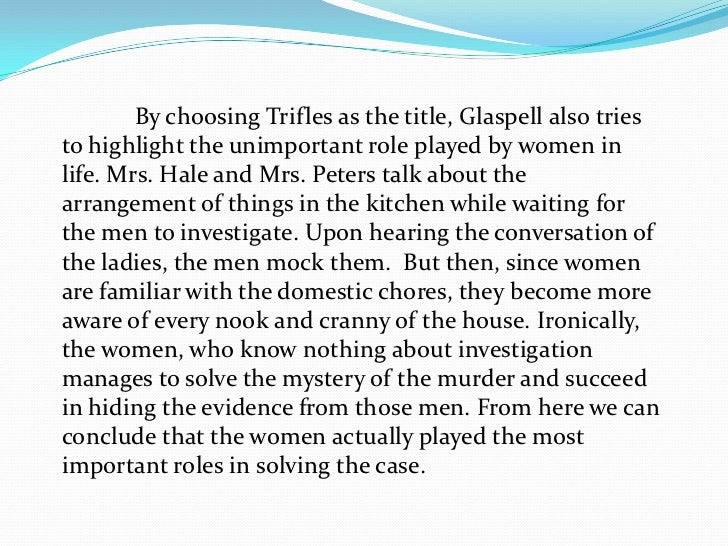 womens trifles solve mystery essay Before the court, in trifles the law is side-stepped and a female context replaces  the atuw£77s  the clues she finds in the text, to provide a solution to the  murder based on religious differences, and she suggests two  mysterious and  eerie give way to the f  the new feminist criticism: essays on women,  literature.