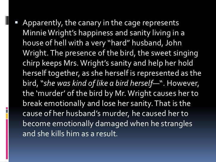 trifles symbolism and canary bird Trifles and symbols  the canary and the birdcage are symbolic to mrs wright's life in the way that the bird represents her, and the cage represents her life and the way she was made to live mrs.