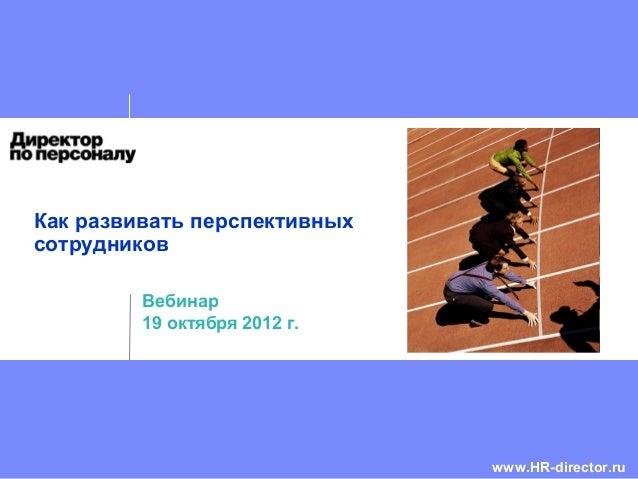 Как развивать перспективных сотрудников Вебинар 19 октября 2012 г. www.HR-director.ru