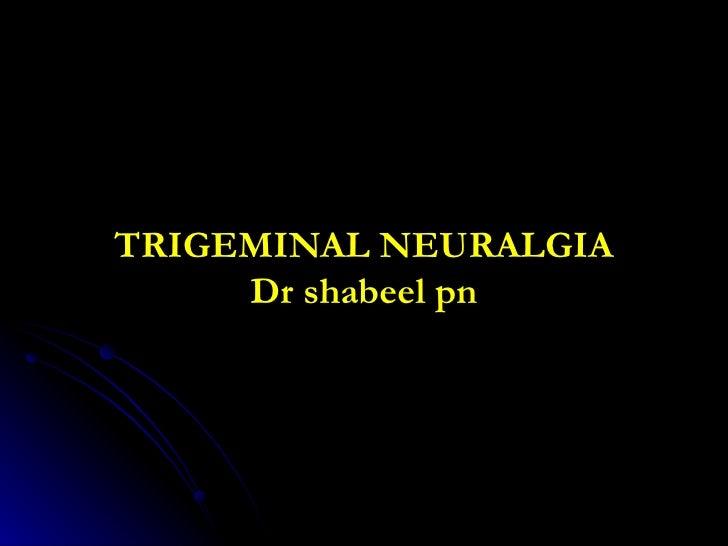TRIGEMINAL NEURALGIA Dr shabeel pn