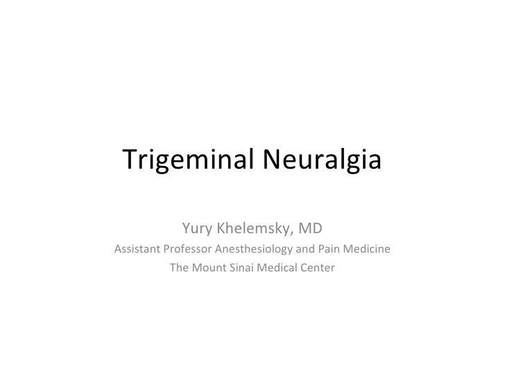 Trigeminal Neuralgia Yury Khelemsky, MD Assistant Professor Anesthesiology and Pain Medicine The Mount Sinai Medical Center