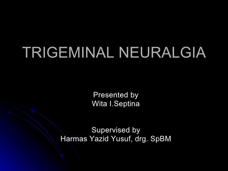 TRIGEMINAL NEURALGIA            Presented by            Wita I.Septina           Supervised by    Harmas Yazid Yusuf, drg....