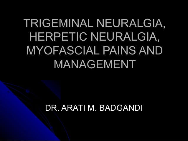TRIGEMINAL NEURALGIA,TRIGEMINAL NEURALGIA, HERPETIC NEURALGIA,HERPETIC NEURALGIA, MYOFASCIAL PAINS ANDMYOFASCIAL PAINS AND...