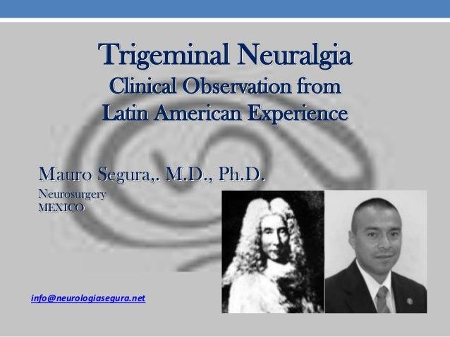 Trigeminal Neuralgia Clinical Observation from Latin American Experience Mauro Segura,. M.D., Ph.D. Neurosurgery MEXICO  i...