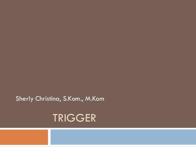 TRIGGER Sherly Christina, S.Kom., M.Kom