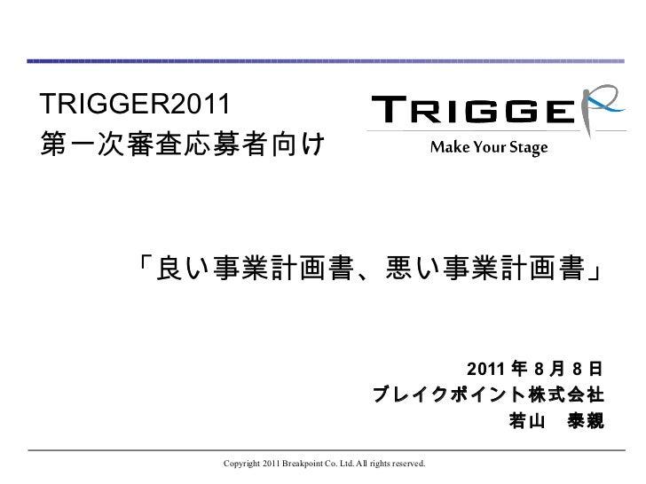 TRIGGER2011 第一次審査応募者向け    「良い事業計画書、悪い事業計画書」  2011 年 8 月 8 日 ブレイクポイント株式会社 若山 泰親